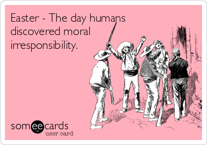 Easter - The day humans discovered moral irresponsibility.