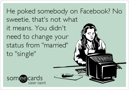 "He poked somebody on Facebook? No sweetie, that's not what it means. You didn't need to change your status from ""married"" to ""single"""
