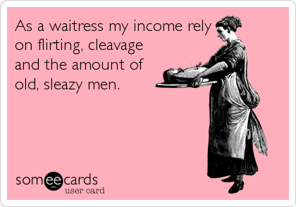 As a waitress my income rely on flirting, cleavage and the amount of  old, sleazy men.