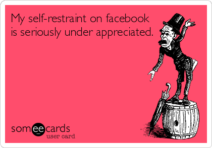 My self-restraint on facebook is seriously under appreciated.