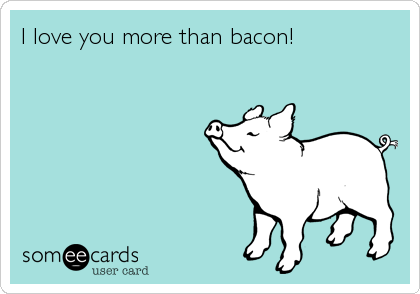 I love you more than bacon!