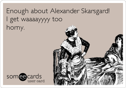 Enough about Alexander Skarsgard! I get waaaayyyy too horny.