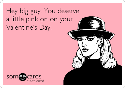 Hey big guy. You deserve a little pink on on your Valentine's Day.