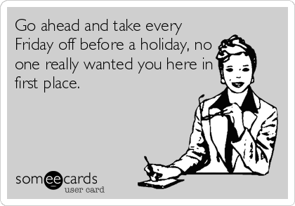 Go ahead and take every Friday off before a holiday, no one really wanted you here in first place.