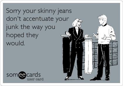 Sorry your skinny jeans don't accentuate your junk the way you hoped they would.