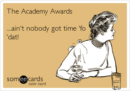 The Academy Awards  ....ain't nobody got time 'fo 'dat!