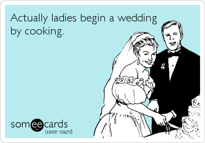 Actually ladies begin a wedding by cooking.