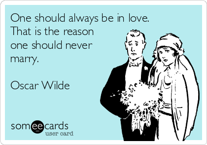 One should always be in love. That is the reason  one should never marry.  Oscar Wilde
