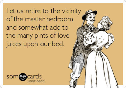 Let us retire to the vicinity of the master bedroom and somewhat add to the many pints of love juices upon our bed.