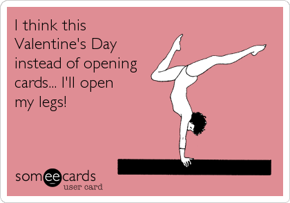 I think this Valentine's Day instead of opening cards... I'll open my legs!