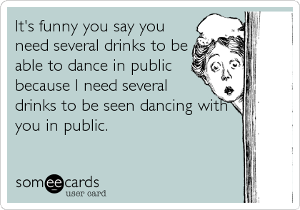 It's funny you say you need several drinks to be able to dance in public because I need several drinks to be seen dancing with you in public.