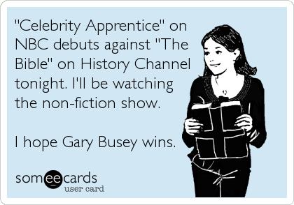 """Celebrity Apprentice"" on NBC debuts against ""The Bible"" on History Channel tonight. I'll be watching the non-fiction show.  I hope Gary"