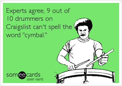 "Experts agree, 9 out of 10 drummers on Craigslist can't spell the word ""cymbal."""