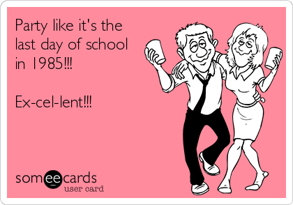 Party like it's the last day of school in 1985!!!  Ex-cel-lent!!!