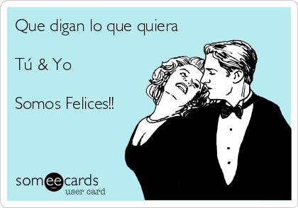 Que digan lo que quiera  Tú & Yo   Somos Felices!!
