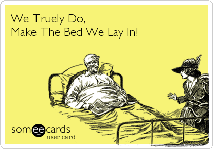 We Truely Do,  Make The Bed We Lay In!