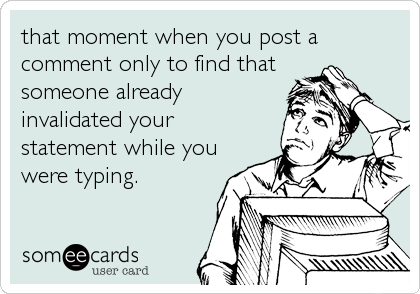 that moment when you post a comment only to find that someone already invalidated your statement while you were typing.