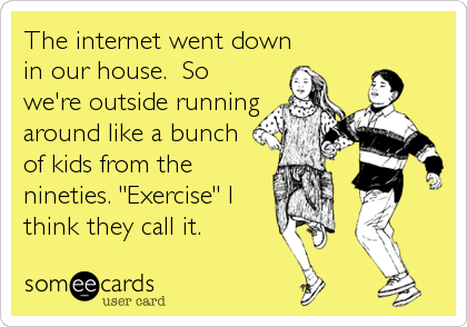 "The internet went down in our house.  So we're outside running around like a bunch of kids from the nineties. ""Exercise"" I think they c"