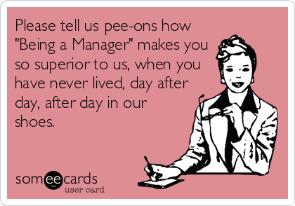 """Please tell us pee-ons how """"Being a Manager"""" makes you so superior to us, when you have never lived, day after day, after day in our shoes."""