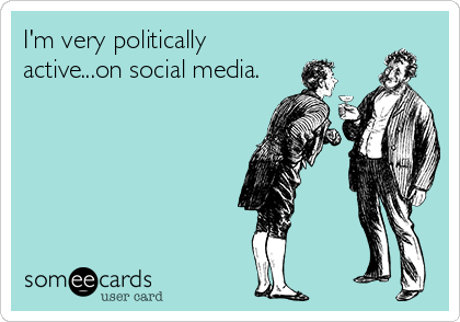I'm very politically active...on social media.