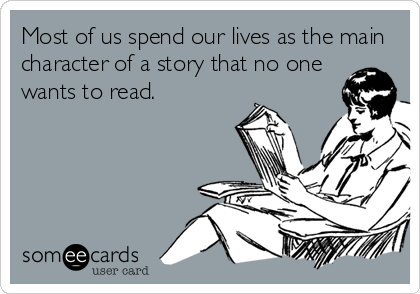 Most of us spend our lives as the main character of a story that no one wants to read.