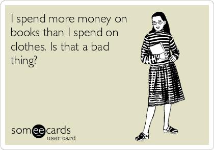 I spend more money on books than I spend on clothes. Is that a bad thing?