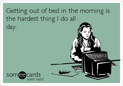 Getting out of bed in the morning is the hardest thing I do all day.