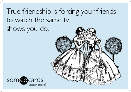 True friendship is forcing your friends to watch the same tv shows you do.