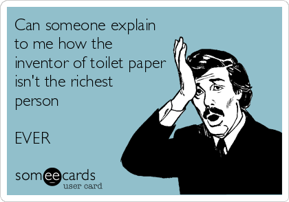 Can someone explain to me how the inventor of toilet paper isn't the richest person  EVER
