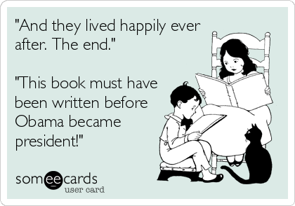 """And they lived happily ever after. The end.""  ""This book must have been written before Obama became president!"""
