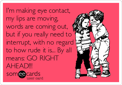 I'm making eye contact, my lips are moving, words are coming out, but if you really need to interrupt, with no regard to how rude it is... By all means: GO RIGHT AHEAD!!!