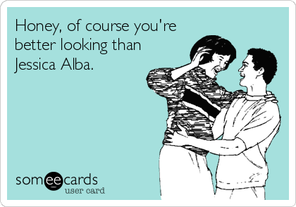 Honey, of course you're  better looking than Jessica Alba.