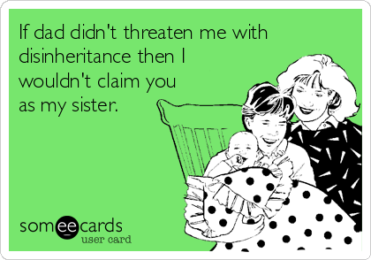 If dad didn't threaten me with disinheritance then I wouldn't claim you  as my sister.