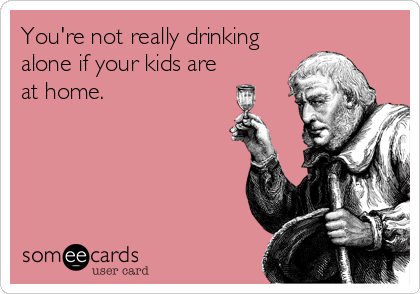 You're not really drinking alone if your kids are at home.