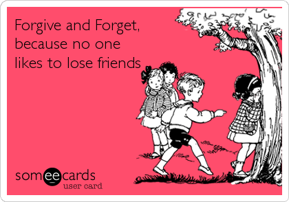 Forgive and Forget, because no one likes to lose friends