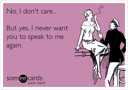 No, I don't care...  But yes, I never want you to speak to me again.