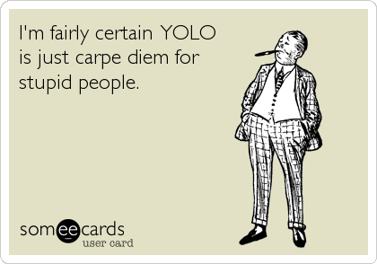 yolo a contemporary carpe diem essay Get access to carpe diem essays only from anti essays listed results 1 - 30 get studying today and get the grades you want only at antiessayscom.