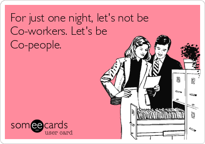 For just one night, let's not be Co-workers. Let's be Co-people.