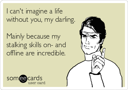 I can't imagine a life without you, my darling.  Mainly because my stalking skills on- and offline are incredible.