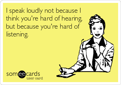 I speak loudly not because I think you're hard of hearing, but because you're hard of  listening.