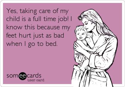 Yes, taking care of my child is a full time job! I know this because my feet hurt just as bad when I go to bed.