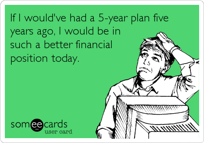 If I would've had a 5-year plan five years ago, I would be in such a better financial position today.