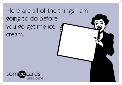 Here are all of the things I am going to do before you go get me ice cream.