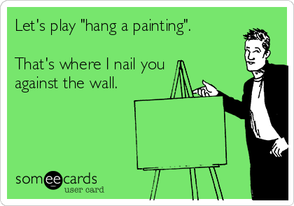 "Let's play ""hang a painting"".  That's where I nail you against the wall."