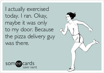 I actually exercised  today. I ran. Okay, maybe it was only  to my door. Because the pizza delivery guy  was there.