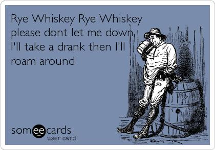 Rye Whiskey Rye Whiskey please dont let me down, I'll take a drank then I'll roam around