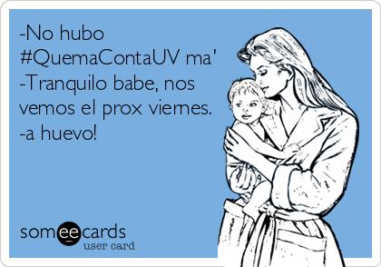 -No hubo #QuemaContaUV ma' -Tranquilo babe, nos vemos el prox viernes. -a huevo!