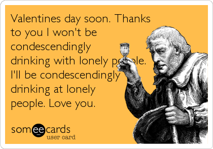 Valentines day soon. Thanks to you I won't be condescendingly drinking with lonely people. I'll be condescendingly drinking at lonely people. Love%