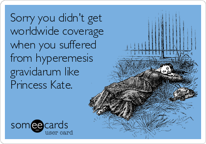 Sorry you didn't get worldwide coverage when you suffered from hyperemesis gravidarum like Princess Kate.