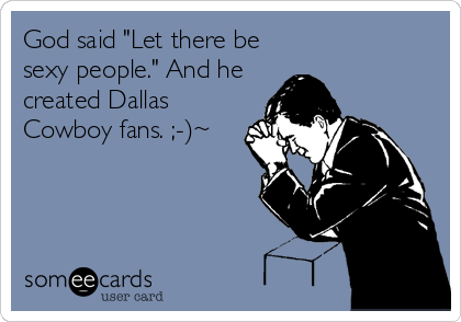 "God said ""Let there be sexy people."" And he created Dallas Cowboy fans. ;-)~"